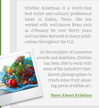 Kristine Ackerman is a world-class food stylist and culinary professional based in Dallas, Texas. She has worked with well-known firms such as JCPenney for over thirty years and has been featured in many publications throughout the U.S. As the recipient of numerous awards and mentions, Kristine has been able to work with some of the industry's best-known photographers to create some truly amazing pieces of edible art.